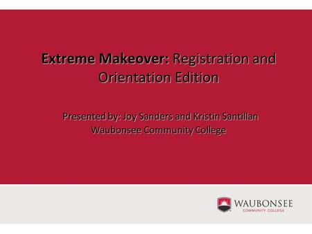 Extreme Makeover: Registration and Orientation Edition Presented by: Joy Sanders and Kristin Santillan Waubonsee Community College.
