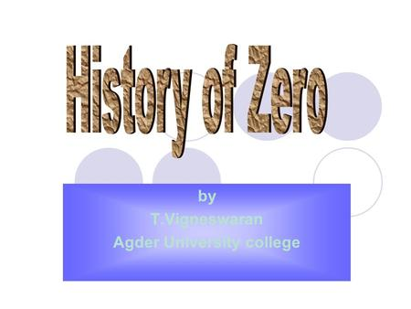 By T.Vigneswaran Agder University college. Contents  Uses of zero  The Babylonian Number System  The Greek Number System  The Mayan number system.