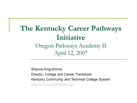 The Kentucky Career Pathways Initiative Oregon Pathways Academy II April 12, 2007 Shauna King-Simms Director, College and Career Transitions Kentucky Community.