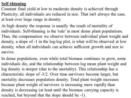 Self-thinning Constant final yield at low to moderate density is achieved through Plasticity; all individuals are reduced in size. That isn't always the.