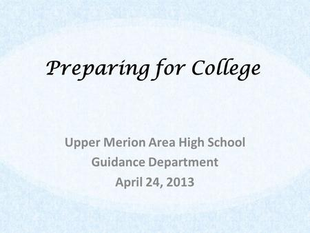 Preparing for College Upper Merion Area High School Guidance Department April 24, 2013.