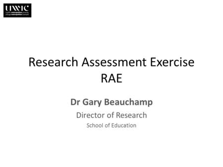 Research Assessment Exercise RAE Dr Gary Beauchamp Director of Research School of Education.