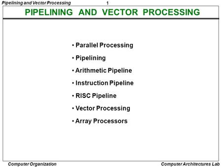 1 Pipelining and Vector Processing Computer Organization Computer Architectures Lab PIPELINING AND VECTOR PROCESSING Parallel Processing Pipelining Arithmetic.