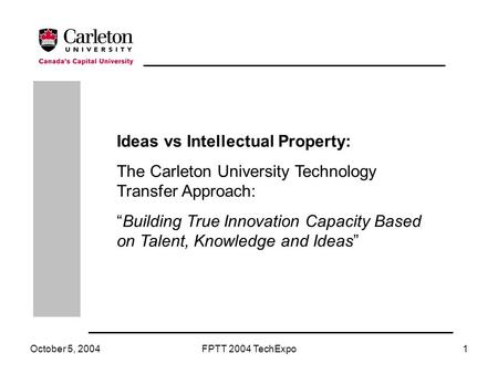"October 5, 2004FPTT 2004 TechExpo1 Ideas vs Intellectual Property: The Carleton University Technology Transfer Approach: ""Building True Innovation Capacity."