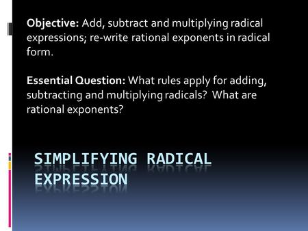 Objective: Add, subtract and multiplying radical expressions; re-write rational exponents in radical form. Essential Question: What rules apply for adding,