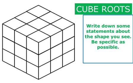 Write down some statements about the shape you see. Be specific as possible. CUBE ROOTS.