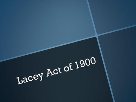 Lacey Act of 1900. Drafted in 1900 Drafted in 1900 Amended in 2008 Amended in 2008 International Act International Act.