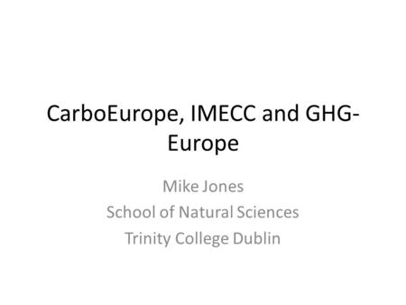 CarboEurope, IMECC and GHG- Europe Mike Jones School of Natural Sciences Trinity College Dublin.