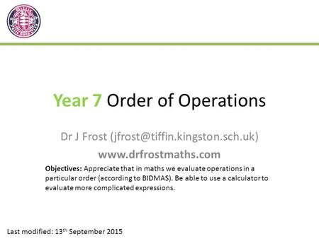 Year 7 Order of Operations Dr J Frost  Last modified: 13 th September 2015 Objectives: Appreciate that.