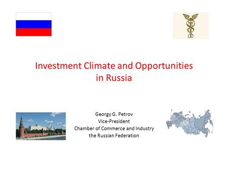 Investment Climate and Opportunities in Russia Georgy G. Petrov Vice-President Chamber of Commerce and Industry the Russian Federation.