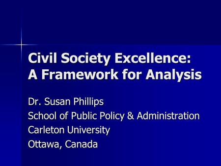 Civil Society Excellence: A Framework for Analysis Dr. Susan Phillips School of Public Policy & Administration Carleton University Ottawa, Canada.