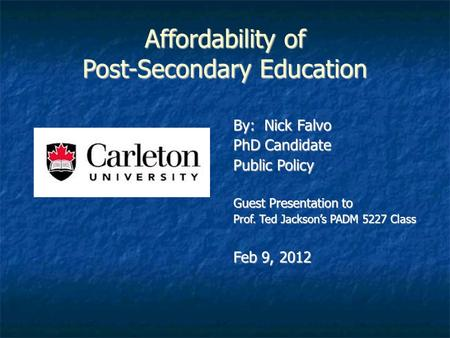 Affordability of Post-Secondary Education By: Nick Falvo PhD Candidate Public Policy Guest Presentation to Prof. Ted Jackson's PADM 5227 Class Feb 9, 2012.