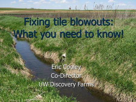 Fixing tile blowouts: What you need to know! Eric Cooley Co-Director UW Discovery Farms.