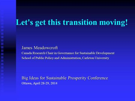 Let's get this transition moving! James Meadowcroft Canada Research Chair in Governance for Sustainable Development School of Public Policy and Administration,