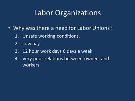 Labor Organizations Why was there a need for Labor Unions? 1.Unsafe working conditions. 2.Low pay 3.12 hour work days 6 days a week. 4.Very poor relations.