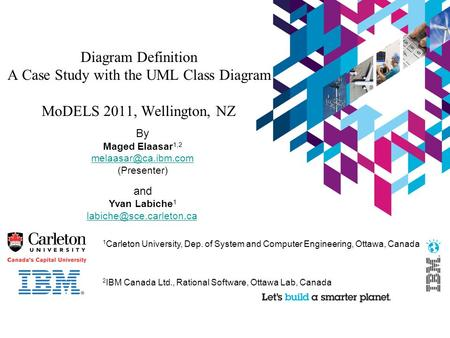 Diagram Definition A Case Study with the UML Class Diagram MoDELS 2011, Wellington, NZ By Maged Elaasar 1,2 (Presenter) and Yvan Labiche.