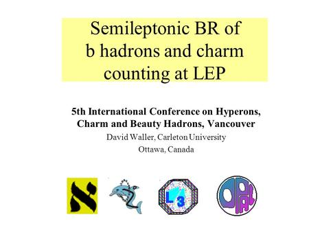 5th International Conference on Hyperons, Charm and Beauty Hadrons, Vancouver David Waller, Carleton University Ottawa, Canada Semileptonic BR of b hadrons.