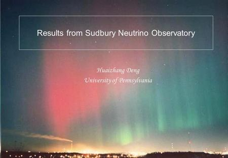 Results from Sudbury Neutrino Observatory Huaizhang Deng University of Pennsylvania.