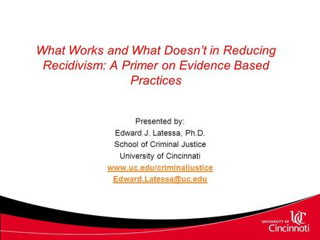 What Works and What Doesn't in Reducing Recidivism: A Primer on Evidence Based Practices Presented by: Edward J. Latessa, Ph.D. School of Criminal Justice.