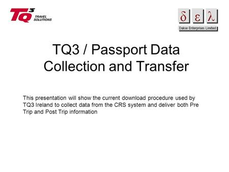TQ3 / Passport Data Collection and Transfer This presentation will show the current download procedure used by TQ3 Ireland to collect data from the CRS.