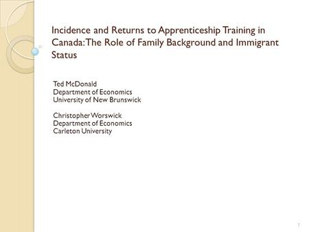 Incidence and Returns to Apprenticeship Training in Canada: The Role of Family Background and Immigrant Status Ted McDonald Department of Economics University.