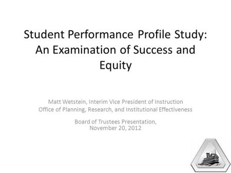 Student Performance Profile Study: An Examination of Success and Equity Matt Wetstein, Interim Vice President of Instruction Office of Planning, Research,