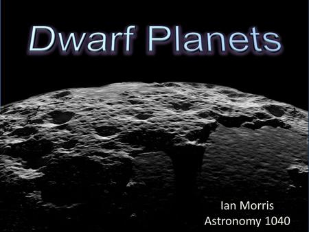 Ian Morris Astronomy 1040. The Dwarf Planets Eris Pluto Makemake Haumea Ceres.