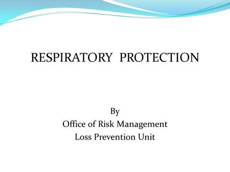 RESPIRATORY PROTECTION By Office of Risk Management Loss Prevention Unit.