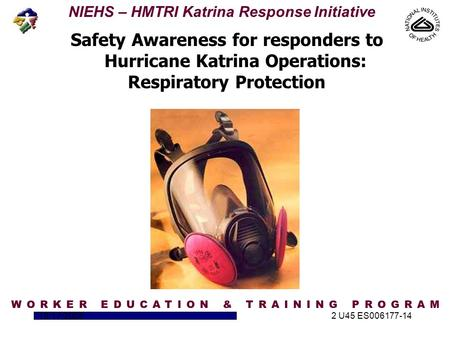 NIEHS – HMTRI Katrina Response Initiative 10/17/20052 U45 ES006177-14 Safety Awareness for responders to Hurricane Katrina Operations: Respiratory Protection.