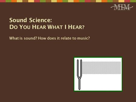 Sound Science: D O Y OU H EAR W HAT I H EAR? What is sound? How does it relate to music?