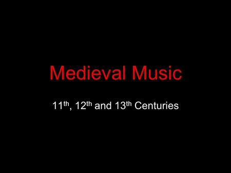 Medieval Music 11 th, 12 th and 13 th Centuries. Medieval Music Music was an important part of people's lives from the very earliest times – ritual, worship,
