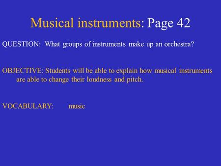 Musical instruments: Page 42 QUESTION: What groups of instruments make up an orchestra? OBJECTIVE: Students will be able to explain how musical instruments.
