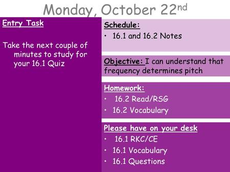 Monday, October 22 nd Entry Task Take the next couple of minutes to study for your 16.1 Quiz Schedule: 16.1 and 16.2 Notes Homework: 16.2 Read/RSG 16.2.