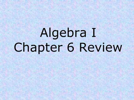 Algebra I Chapter 6 Review