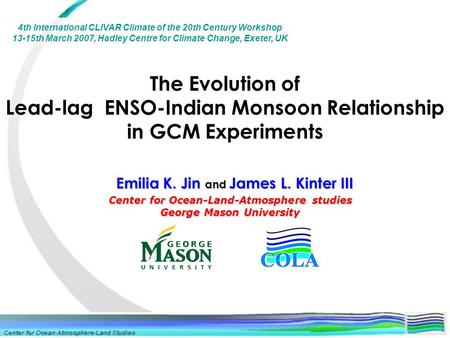 The Evolution of Lead-lag ENSO-Indian Monsoon Relationship in GCM Experiments Center for Ocean-Land-Atmosphere studies George Mason University Emilia K.