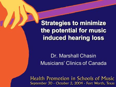 Strategies to minimize the potential for music induced hearing loss Dr. Marshall Chasin Musicians' Clinics of Canada.