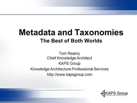 Metadata and Taxonomies The Best of Both Worlds Tom Reamy Chief Knowledge Architect KAPS Group Knowledge Architecture Professional Services