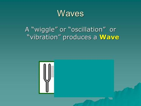 "Waves A ""wiggle"" or ""oscillation"" or ""vibration"" produces a Wave."