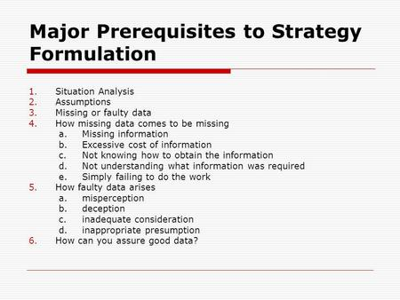 Major Prerequisites to Strategy Formulation 1.Situation Analysis 2.Assumptions 3.Missing or faulty data 4.How missing data comes to be missing a.Missing.