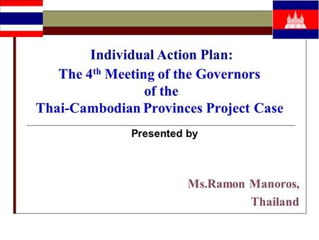 Individual Action Plan: The 4 th Meeting of the Governors of the Thai-Cambodian Provinces Project Case Presented by Ms.Ramon Manoros, Thailand.