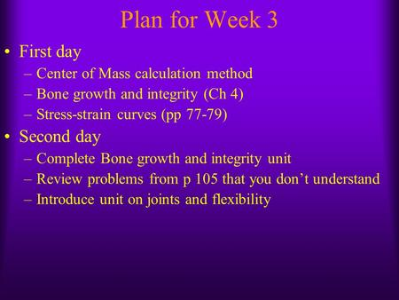 Plan for Week 3 First day –Center of Mass calculation method –Bone growth and integrity (Ch 4) –Stress-strain curves (pp 77-79) Second day –Complete Bone.
