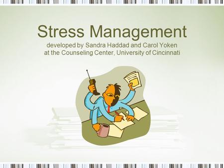 Stress Management developed by Sandra Haddad and Carol Yoken at the Counseling Center, University of Cincinnati.