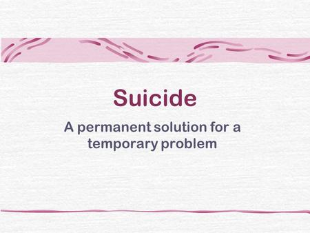 Suicide A permanent solution for a temporary problem.