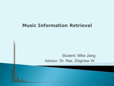 Student: Mike Jiang Advisor: Dr. Ras, Zbigniew W. Music Information Retrieval.