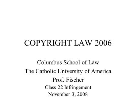 COPYRIGHT LAW 2006 Columbus School of Law The Catholic University of America Prof. Fischer Class 22 Infringement November 3, 2008.