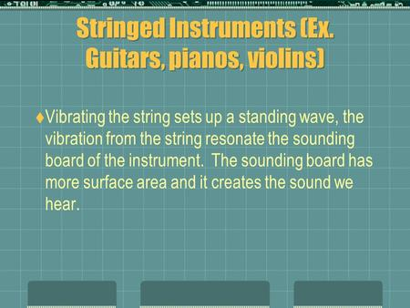Stringed Instruments (Ex. Guitars, pianos, violins)  Vibrating the string sets up a standing wave, the vibration from the string resonate the sounding.