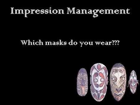 Impression Management Which masks do you wear???.