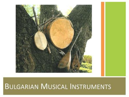 B ULGARIAN M USICAL I NSTRUMENTS. Overview Traditional Bulgarian musical instruments can be divided into three large groups: single and two voice wind.