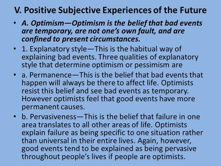 V. Positive Subjective Experiences of the Future A. Optimism—Optimism is the belief that bad events are temporary, are not one's own fault, and are confined.