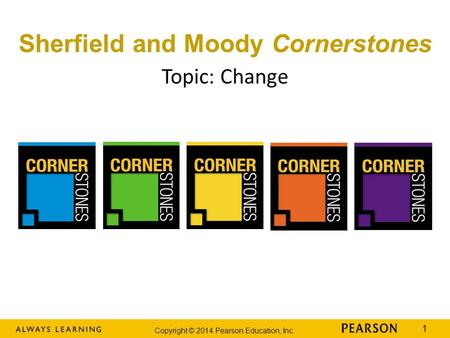 Copyright © 2014 Pearson Education, Inc. 1 Topic: Change Sherfield and Moody Cornerstones.